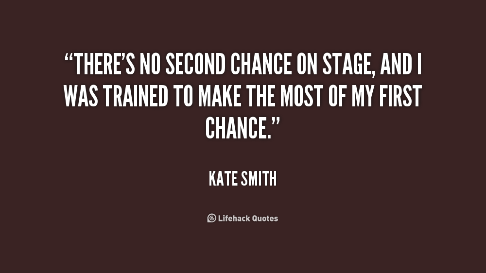 There's no second chance on stage, and I was trained to make the most of my first chance. Kate Smith