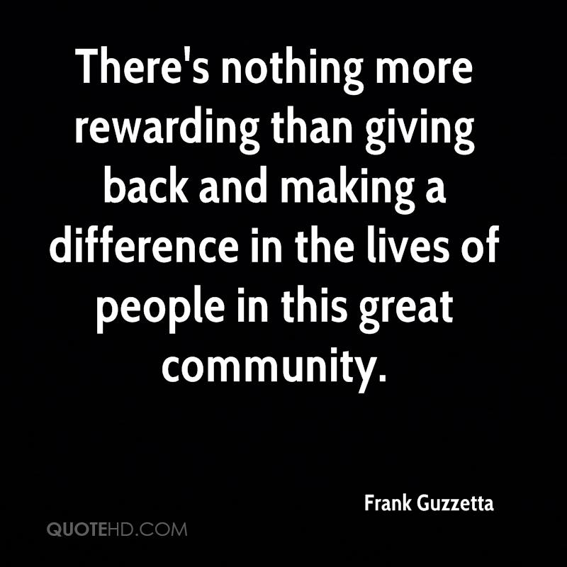 There's nothing more rewarding than giving back and making a difference in the lives of people in this great community. Frank Guzzetta