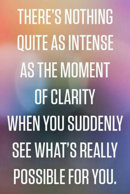 There's nothing quite as intense ...as THE MOMENT ...OF CLARITY...When you suddenly see what's really possible for you