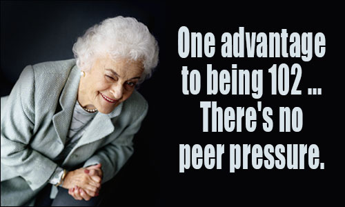 There's one advantage to being 102. There's no peer pressure