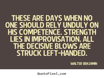 These are days when no one should rely unduly on his competence. Strength lies in improvisation. All the decisive... Walter Benjamin
