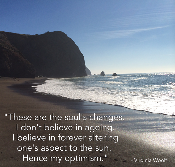 These are the soul's changes. I don't believe in ageing. I believe in forever altering one's aspect to the sun. Hence my optimism. Virginia Woolf