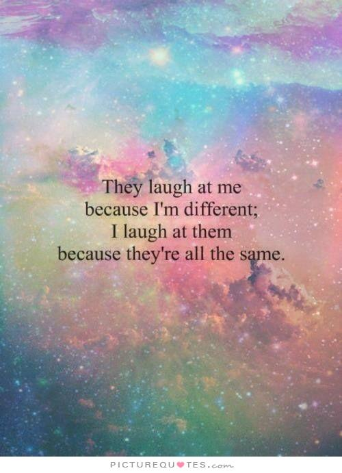 They laugh at me because I'm different. I laugh at them because they're all the same