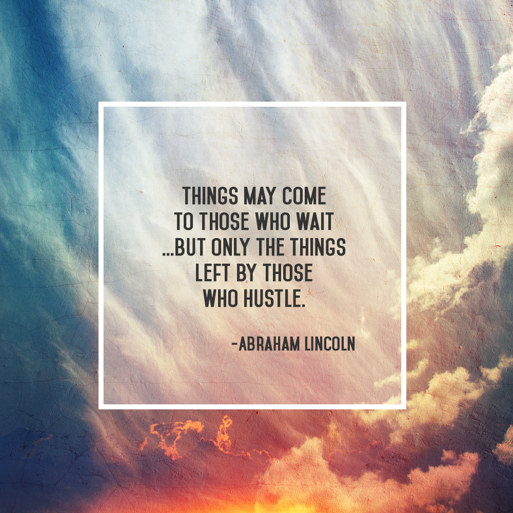 Things may come to those who wait, but only the things left by those who hustle. Abraham Lincoln