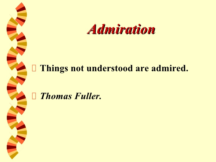 Things not understood are admired. - Thomas Fuller