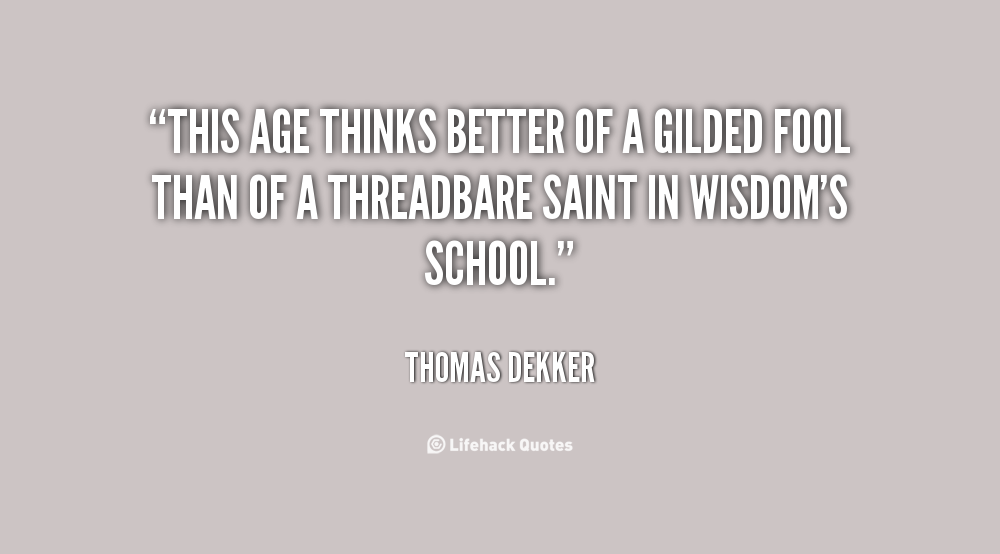 This age thinks better of a gilded fool Than of a threadbare saint in wisdom's school - Thomas Dekker