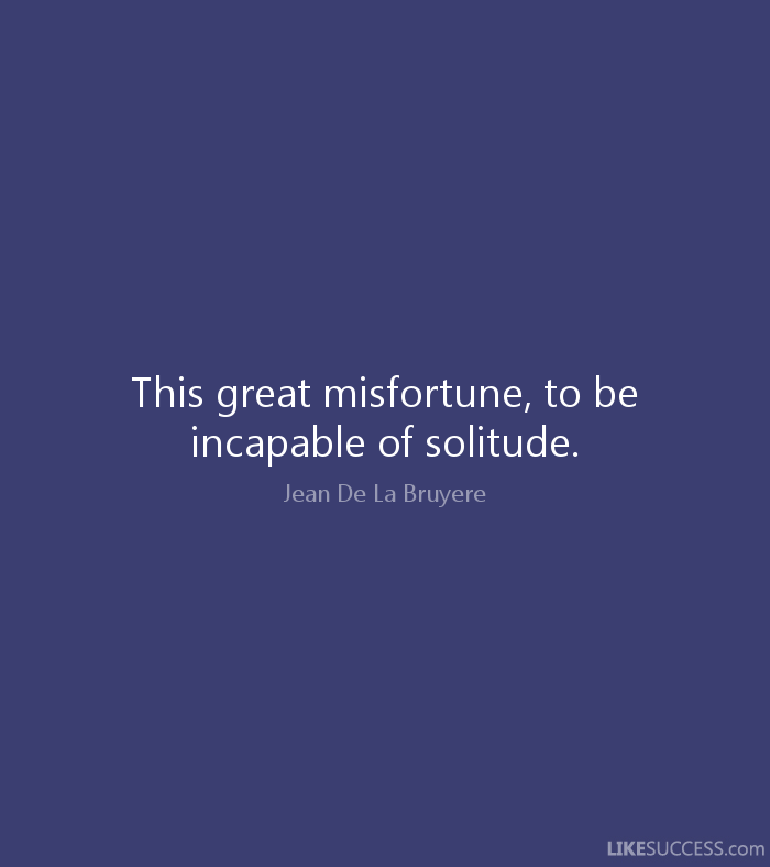 This great misfortune - to be incapable of solitude. Jean de la Bruyere