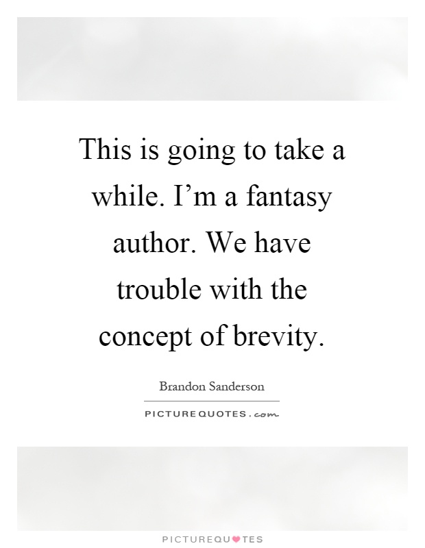 This is going to take a while. I'm a fantasy author. We Have trouble with the concept of brevity. brandon Sanderson