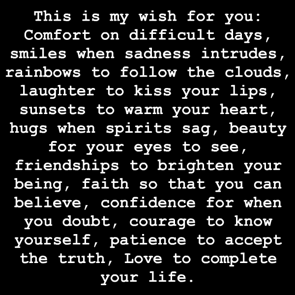 This is my wish for you Comfort on difficult days, smiles when sadness intrudes, rainbows to follow the clouds, laughter to kiss your lips, sunsets to warm your ...