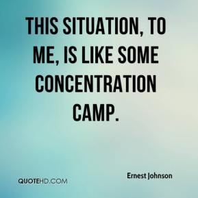 This situation, to me, is like some concentration camp. Ernest Johnson