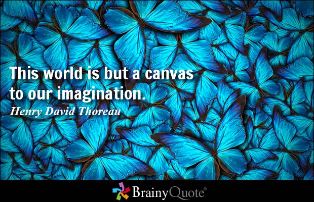 This world is but a canvas to our imagination.  Henry David Thoreau