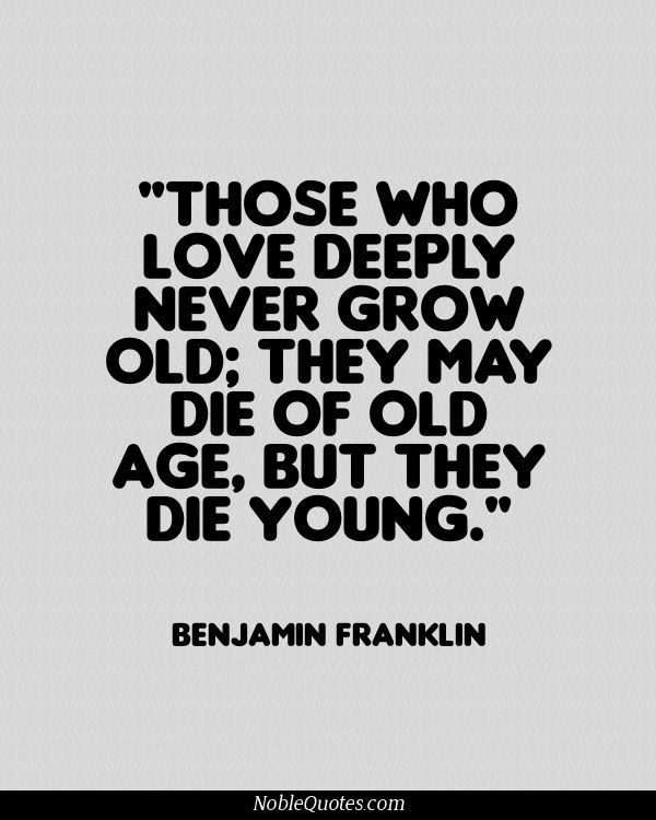 Those who love deeply never grow old, they may die of old age, but they die young - Benjamin Franklin