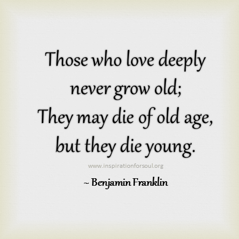 Those who love deeply never grow old; they may die of old age, but they die young. Benjamin Franklin
