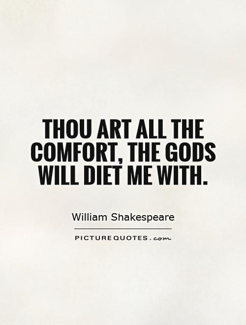 Thou art all the comfort, the Gods will diet me with. William Shakespeare