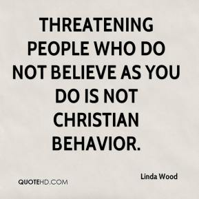 Threatening people who do not believe as you do is not Christian behavior. Linda Wood