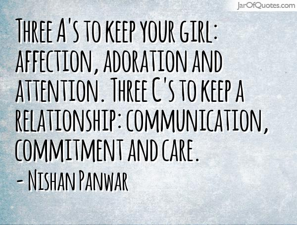 Three A's to keep your girl affection, adoration and attention. Three C's to keep a relationship communication, commitment and care. Nishan Panwar