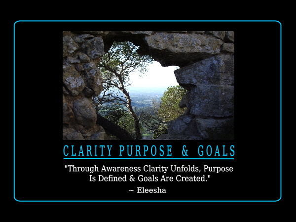 Through Awareness Clarity Unfolds, Purpose Is Defined & Goals Are Created. Eleesha