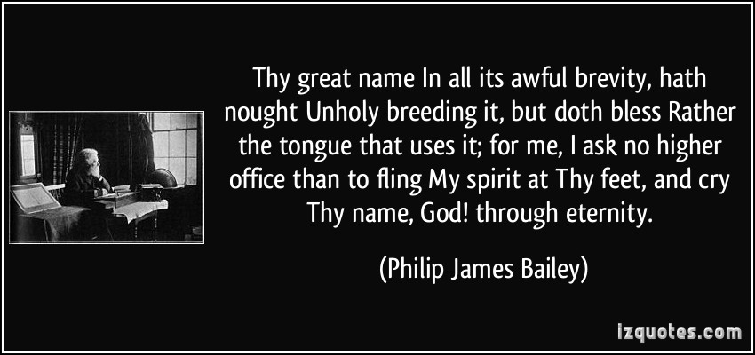 Thy great name In all its awful brevity, hath nought Unholy breeding it, but doth bless Rather the tongue that uses it; for me, I ask no higher office than to fling My ... Philip James Bailey