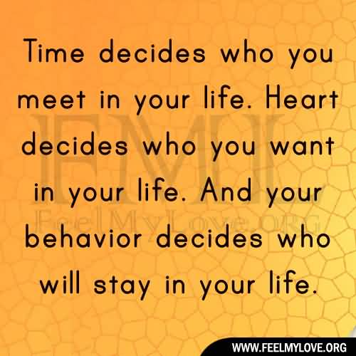 Time decides who you meet in life, your heart decides who you want in your life, and your behavior decides who stays in your life