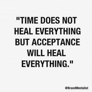 Time does not heal everything but acceptance will heal everything.