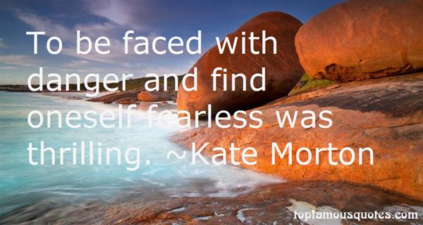To Be Faced With Danger And Find Oneself Fearless Was Thrilling. Kate Morton