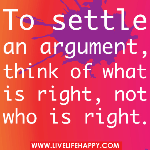To Settle an Argument Think About What Is Right Not Who Is Right