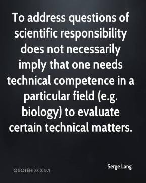 To address questions of scientific responsibility does not necessarily imply that one needs technical competence in a particular field... Serge Lang