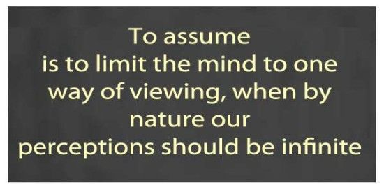 To assume is to limit the mind to one way of viewing, when by nature our perception should be infinite