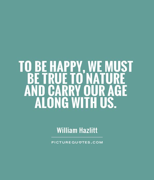 To be happy, we must be true to nature and carry our age along with us - William Hazlitt