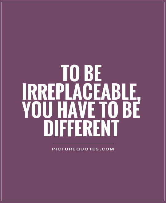 To be irreplaceable, you have to be different