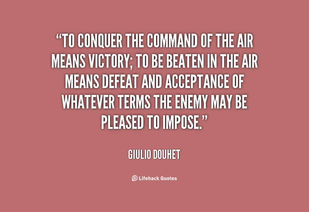 To conquer the command in the air means victory; to be beaten in the air means defeat. Giulio Douhet