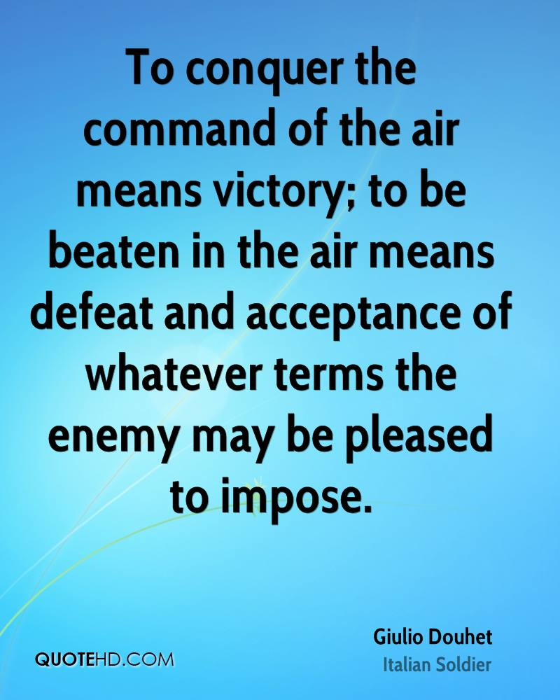 To conquer the command of the air means victory; to be beaten in the air means defeat and acceptance of whatever terms the enemy.... Giulio Douhet