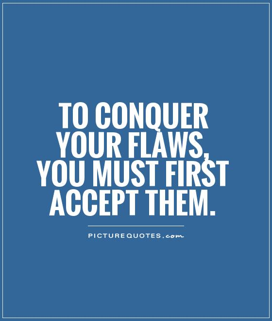 To conquer your flaws, you must first accept them