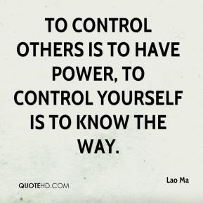 To control others is to have power, to control yourself is to know the way. Lao Ma