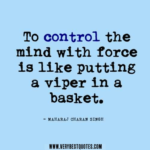 To control the mind with force is like putting a viper in a basket. Maharaj Charan Singh