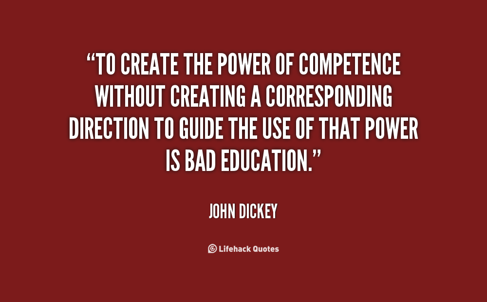 To create the power of competence without creating a corresponding direction to guide the use of that power is bad education. John Dickey