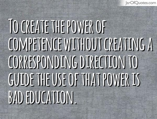 To create the power of competence without creating a corresponding direction to guide the use of that power is bad education