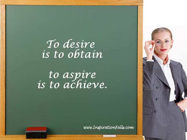 To desire is to obtain; to aspire is to achieve
