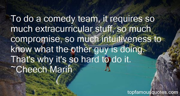 To do a comedy team, it requires so much extracurricular stuff, so much compromise, so much intuitiveness to know what the other guy is... Cheech Marin