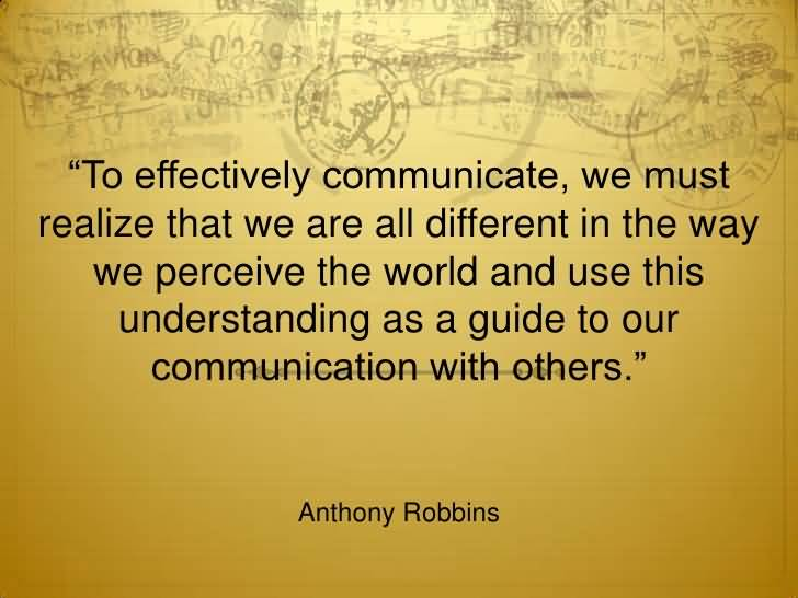 To effectively communicate, we must realize that we are all different in the way we perceive the world and use this understanding as a guide to our ... Anthony Robbins