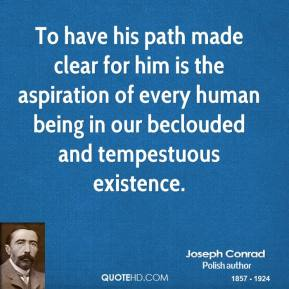 To have his path made clear for him is the aspiration of every human being in our beclouded and tempestuous existence. Joseph Conrad