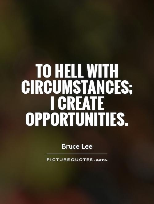 To hell with circumstances; I create opportunities. Bruce Lee