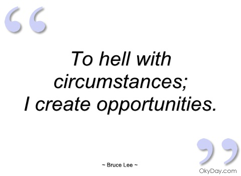 To hell with circumstances, i create opportunities. Bruce Lee