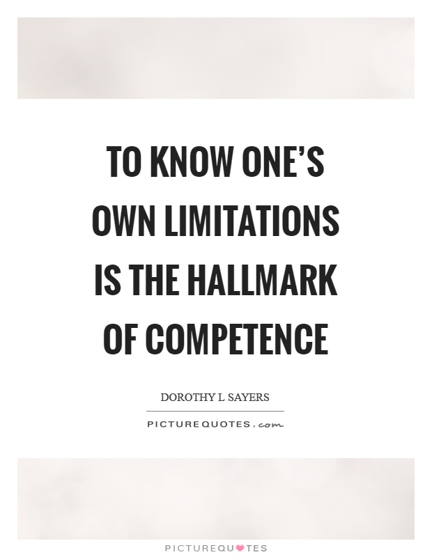 To know one's own limitations is the hallmark of competence. Dorothy L. Sayers