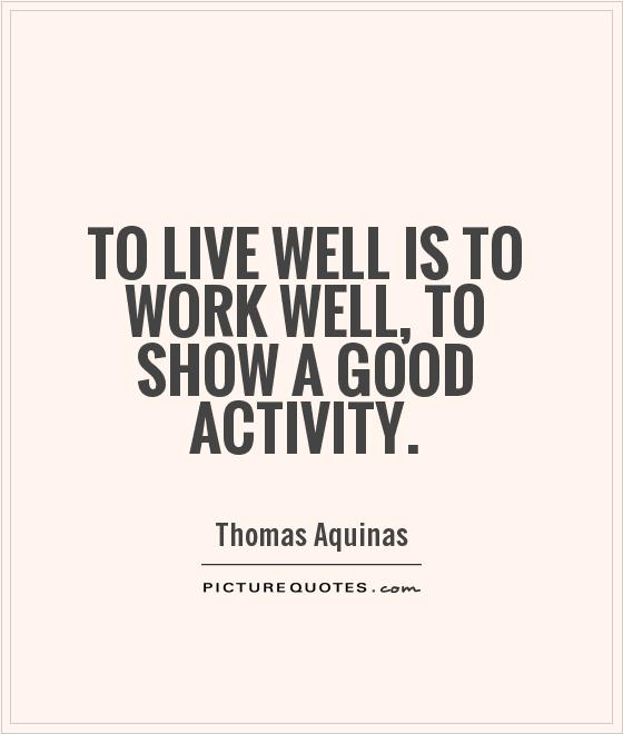 To live well is to work well, to show a good activity. Thomas Aquinas
