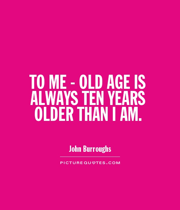 To me, old age is always ten years older than I am - John Burroughs