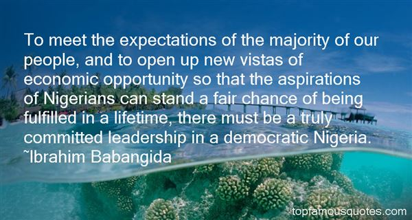 To meet the expectations of the majority of our people, and to open up new vistas of economic opportunity so that the aspirations of Nigerians... Ibrahim Babangida