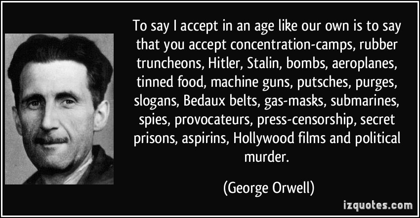 To say, 'I accept', in an age like our own is to say that you accept concentration camps, rubber truncheons, Hitler, Stalin, bombs, aeroplanes, tinned.. George Orwell