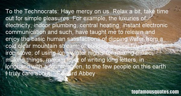 To the Technocrats Have mercy on us. Relax a bit, take time out for simple pleasures. For example, the luxuries of electricity, indoor p... Edward Abbey
