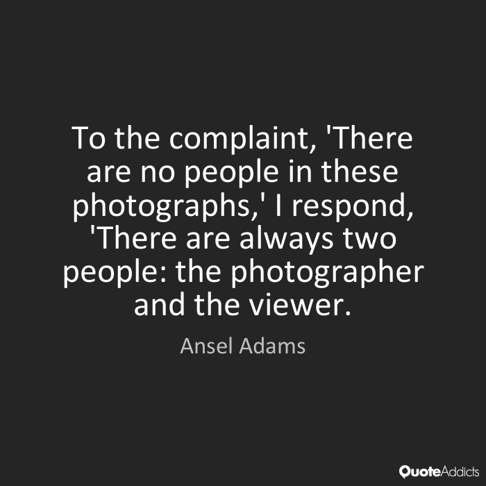 To the complaint, 'There are no people in these photographs,' I respond, There are always two people the photographer and the... Ansel Adams